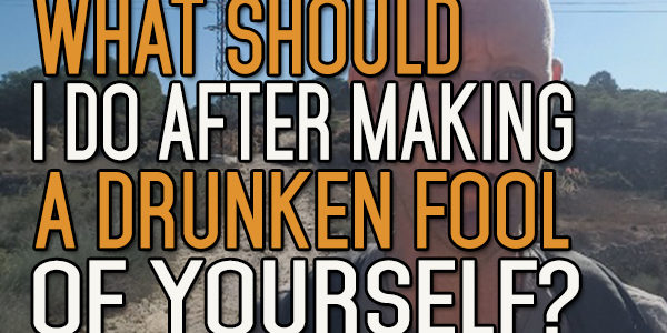 What to Do After Making a Drunken Fool of Yourself?