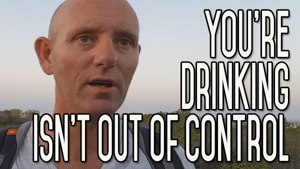 Your Alcohol Problem is Not That Bad | You're Not Out of Control