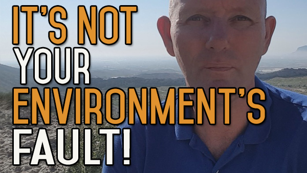 Stop Blaming Your Environment. It's Your Responsibility. Take Charge