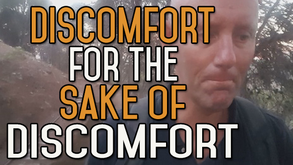 Discomfort for the Sake of Discomfort