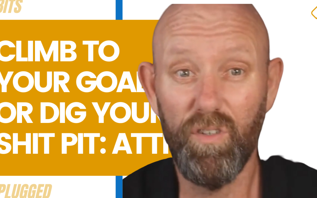 Climb To Your Goals or Dig Your Shit Pit: Attitude is Boss